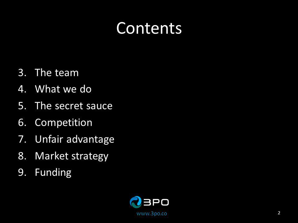 www.3po.co Contents 3.The team 4.What we do 5.The secret sauce 6.Competition 7.Unfair advantage 8.Market strategy 9.Funding 2