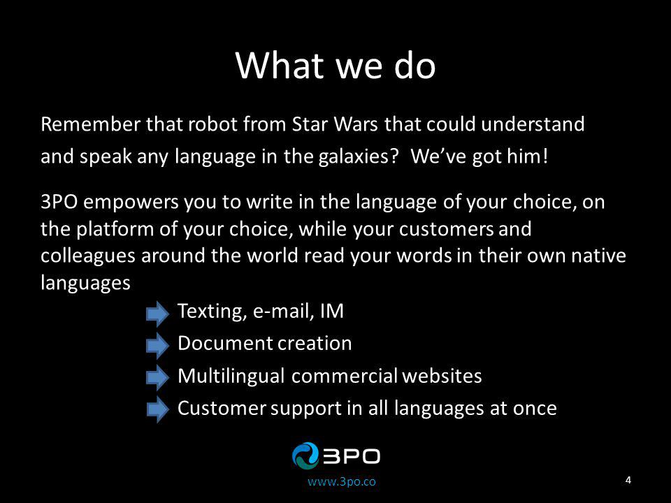 www.3po.co What we do Remember that robot from Star Wars that could understand and speak any language in the galaxies.