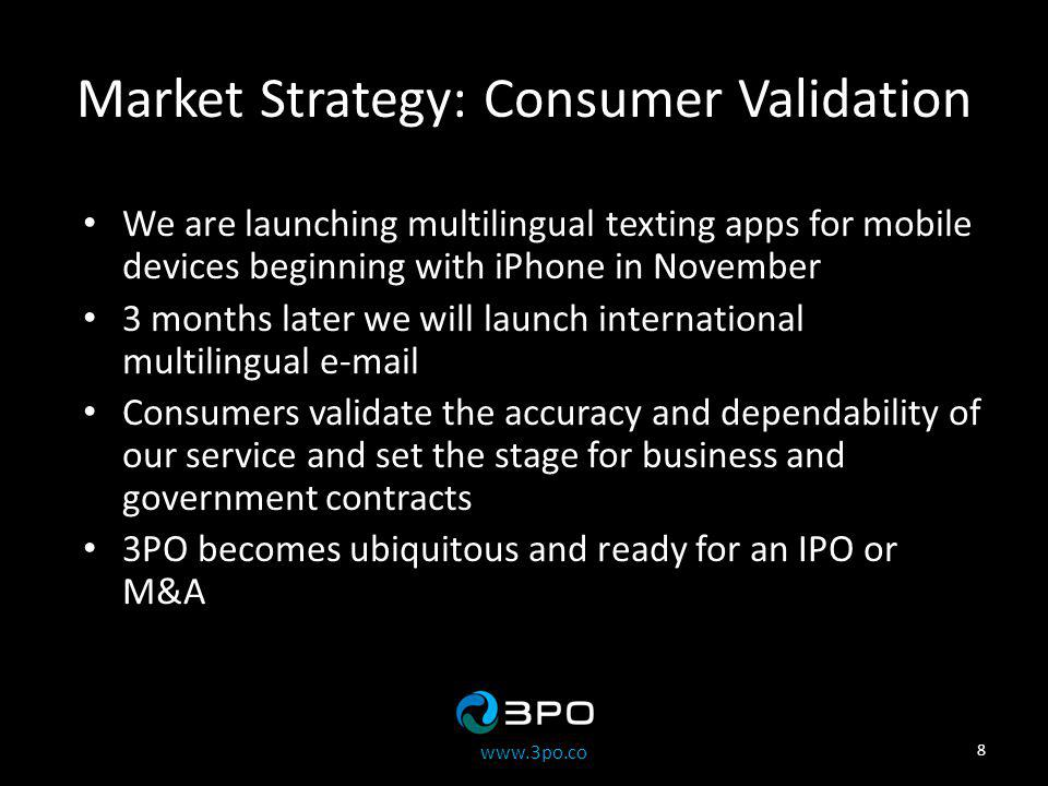 www.3po.co Market Strategy: Consumer Validation We are launching multilingual texting apps for mobile devices beginning with iPhone in November 3 months later we will launch international multilingual e-mail Consumers validate the accuracy and dependability of our service and set the stage for business and government contracts 3PO becomes ubiquitous and ready for an IPO or M&A 8