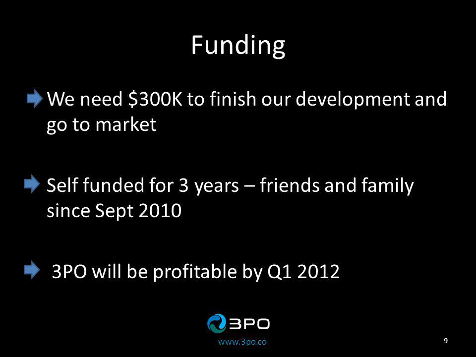 www.3po.co Funding We need $300K to finish our development and go to market Self funded for 3 years – friends and family since Sept 2010 3PO will be profitable by Q1 2012 9