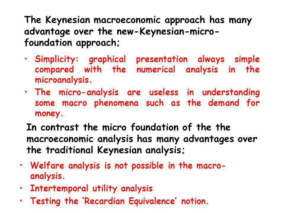 The Keynesian macroeconomic approach has many advantage over the new-Keynesian-micro- foundation approach; Simplicity: graphical presentation always simple compared with the numerical analysis in the microanalysis.