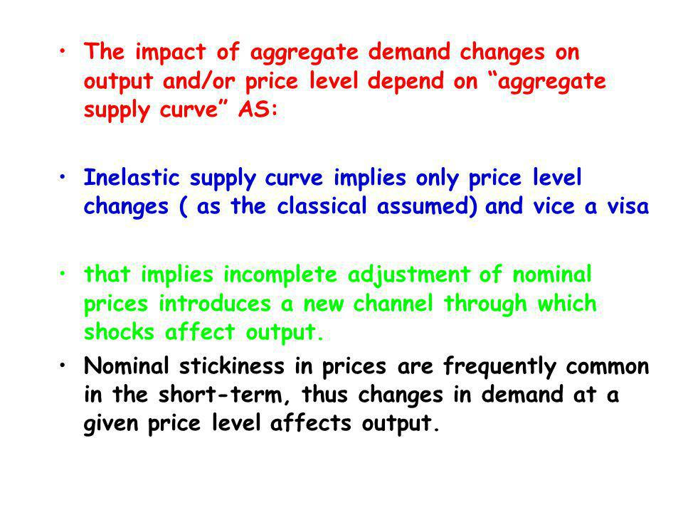 The impact of aggregate demand changes on output and/or price level depend on aggregate supply curve AS: Inelastic supply curve implies only price level changes ( as the classical assumed) and vice a visa that implies incomplete adjustment of nominal prices introduces a new channel through which shocks affect output.
