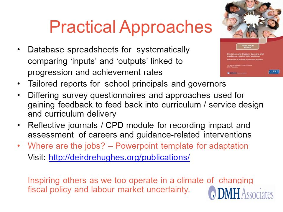 Practical Approaches Database spreadsheets for systematically comparing inputs and outputs linked to progression and achievement rates Tailored reports for school principals and governors Differing survey questionnaires and approaches used for gaining feedback to feed back into curriculum / service design and curriculum delivery Reflective journals / CPD module for recording impact and assessment of careers and guidance-related interventions Where are the jobs.