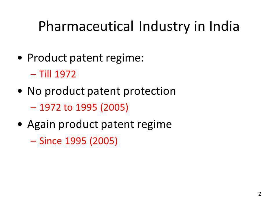 Pharmaceutical Industry in India Product patent regime: –Till 1972 No product patent protection –1972 to 1995 (2005) Again product patent regime –Sinc