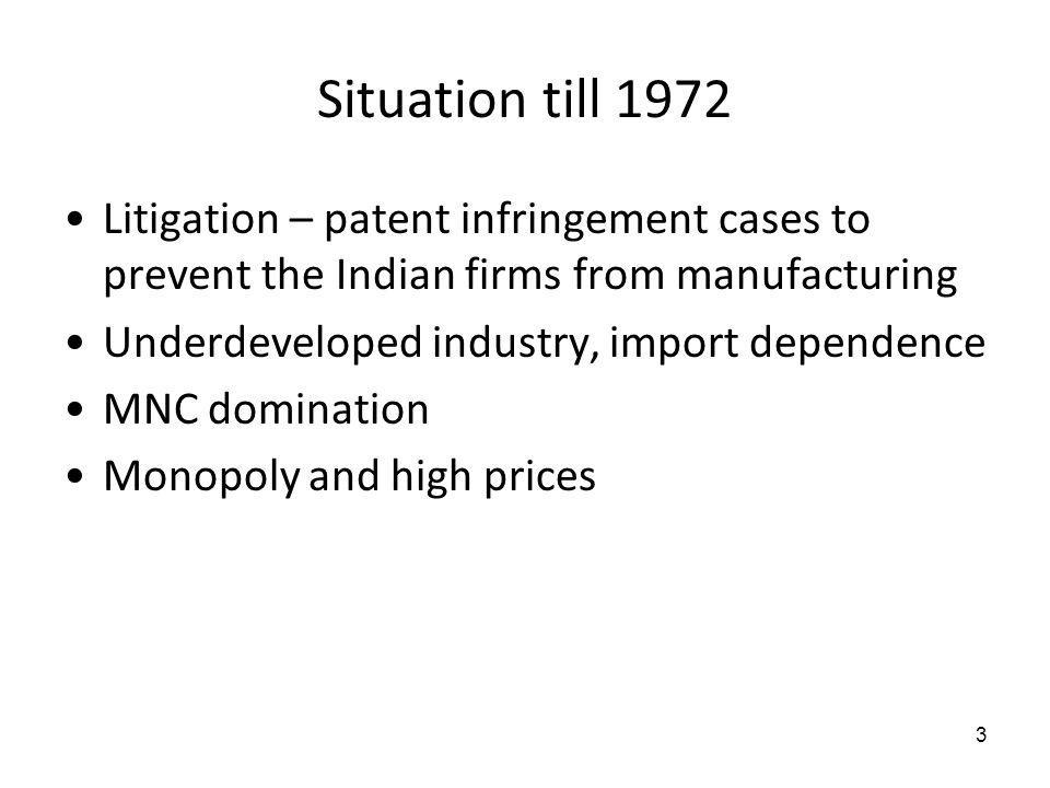 Situation till 1972 Litigation – patent infringement cases to prevent the Indian firms from manufacturing Underdeveloped industry, import dependence M
