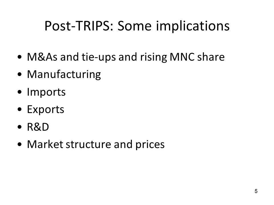 Post-TRIPS: Some implications M&As and tie-ups and rising MNC share Manufacturing Imports Exports R&D Market structure and prices 5