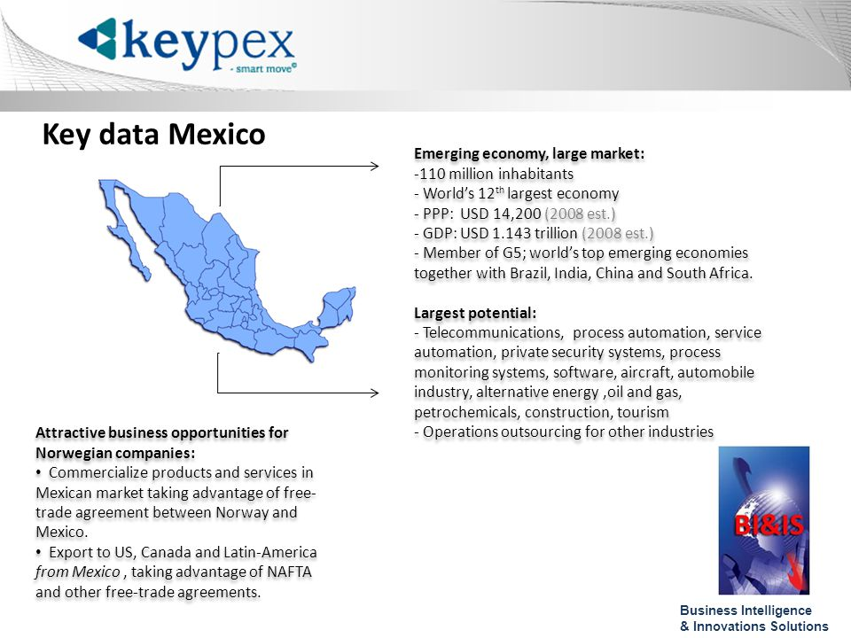 Key data Mexico Emerging economy, large market: -110 million inhabitants - Worlds 12 th largest economy - PPP: USD 14,200 (2008 est.) - GDP: USD 1.143 trillion (2008 est.) - Member of G5; worlds top emerging economies together with Brazil, India, China and South Africa.