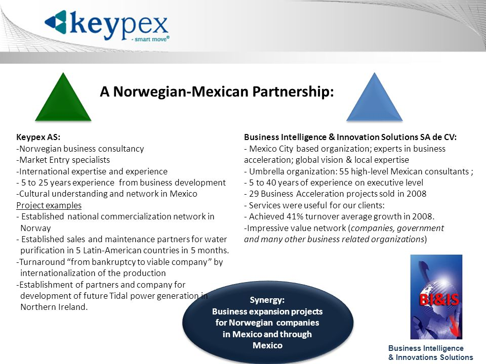 A Norwegian-Mexican Partnership: Synergy: Business expansion projects for Norwegian companies in Mexico and through Mexico Keypex AS: -Norwegian business consultancy -Market Entry specialists -International expertise and experience - 5 to 25 years experience from business development -Cultural understanding and network in Mexico Project examples - Established national commercialization network in Norway - Established sales and maintenance partners for water purification in 5 Latin-American countries in 5 months.
