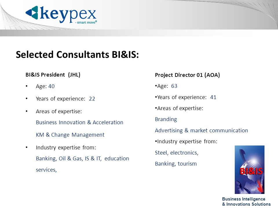Selected Consultants BI&IS: BI&IS President (JHL) Age: 40 Years of experience: 22 Areas of expertise: Business Innovation & Acceleration KM & Change Management Industry expertise from: Banking, Oil & Gas, IS & IT, education services, Project Director 01 (AOA) Age: 63 Years of experience: 41 Areas of expertise: Branding Advertising & market communication Industry expertise from: Steel, electronics, Banking, tourism Business Intelligence & Innovations Solutions