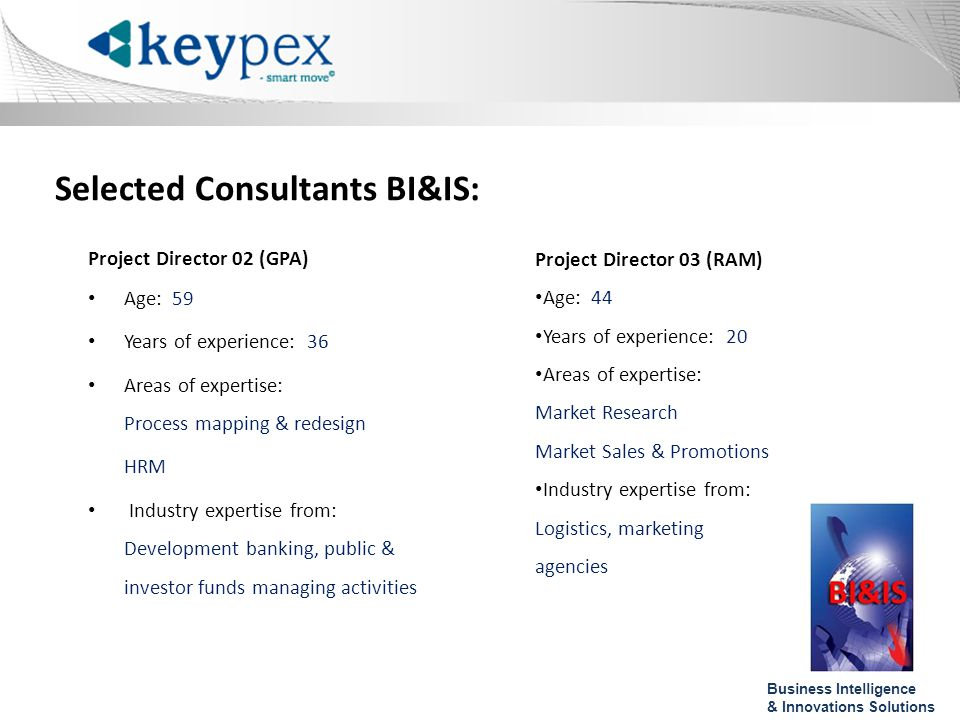 Selected Consultants BI&IS: Project Director 02 (GPA) Age: 59 Years of experience: 36 Areas of expertise: Process mapping & redesign HRM Industry expertise from: Development banking, public & investor funds managing activities Project Director 03 (RAM) Age: 44 Years of experience: 20 Areas of expertise: Market Research Market Sales & Promotions Industry expertise from: Logistics, marketing agencies Business Intelligence & Innovations Solutions