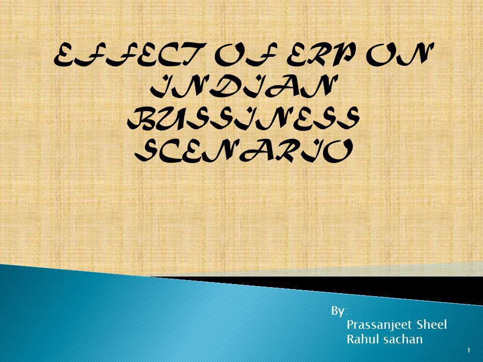 EFFECT OF ERP ON INDIAN BUSSINESS SCENARIO By: Prassanjeet Sheel Rahul sachan 1