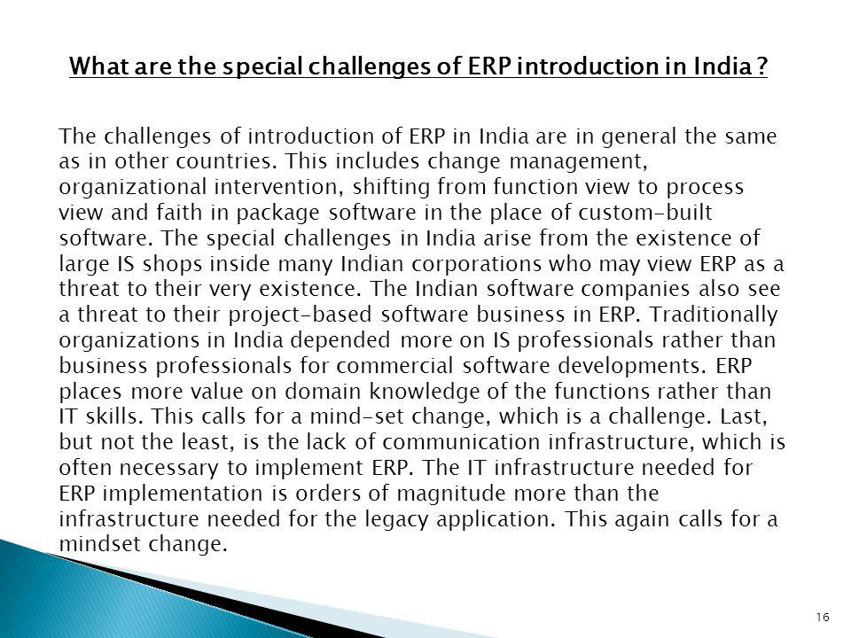 16 What are the special challenges of ERP introduction in India ? The challenges of introduction of ERP in India are in general the same as in other c