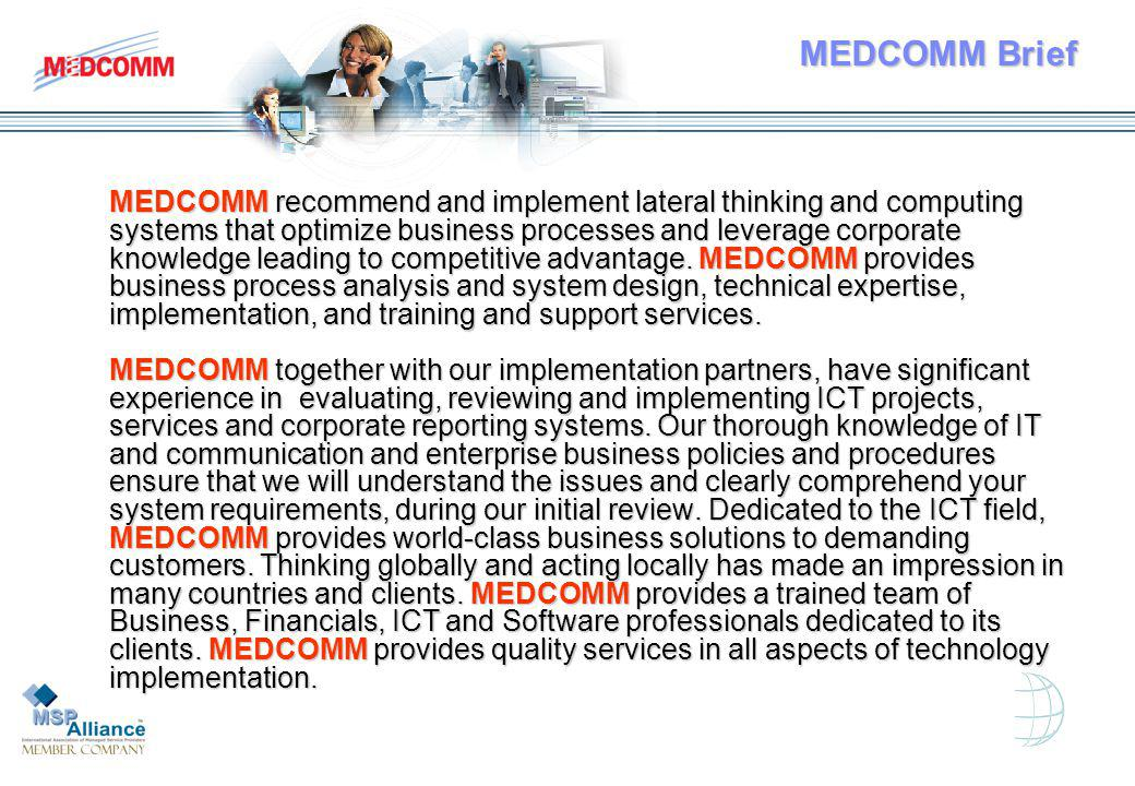 MEDCOMM Brief MEDCOMM recommend and implement lateral thinking and computing systems that optimize business processes and leverage corporate knowledge leading to competitive advantage.