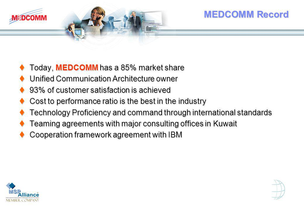 MEDCOMM Record Today, MEDCOMM has a 85% market share Today, MEDCOMM has a 85% market share Unified Communication Architecture owner Unified Communication Architecture owner 93% of customer satisfaction is achieved 93% of customer satisfaction is achieved Cost to performance ratio is the best in the industry Cost to performance ratio is the best in the industry Technology Proficiency and command through international standards Technology Proficiency and command through international standards Teaming agreements with major consulting offices in Kuwait Teaming agreements with major consulting offices in Kuwait Cooperation framework agreement with IBM Cooperation framework agreement with IBM