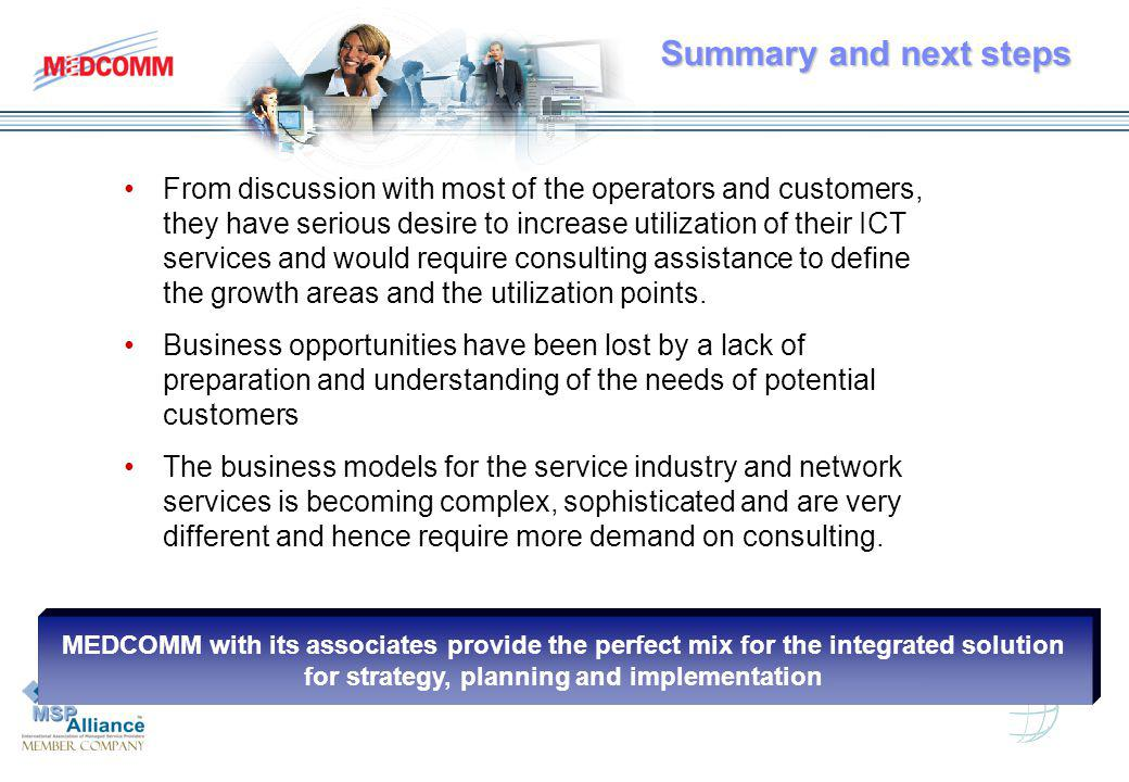 Summary and next steps Summary and next steps From discussion with most of the operators and customers, they have serious desire to increase utilization of their ICT services and would require consulting assistance to define the growth areas and the utilization points.