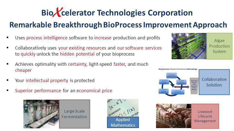 Bio X celerator Technologies Corporation Remarkable Breakthrough BioProcess Improvement Approach Uses process intelligence software to increase production and profits Collaboratively uses your existing resources and our software services to quickly unlock the hidden potential of your bioprocess Achieves optimality with certainty, light-speed faster, and much cheaper Your intellectual property is protected Superior performance for an economical price Large Scale Fermentation Applied Mathematics Collaborative Solution Livestock Lifecycle Management Algae Production System