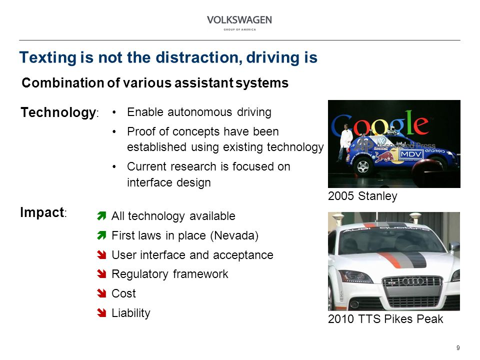 Texting is not the distraction, driving is 9 Combination of various assistant systems 2005 Stanley 2010 TTS Pikes Peak Technology : Enable autonomous driving Proof of concepts have been established using existing technology Current research is focused on interface design Impact : All technology available First laws in place (Nevada) User interface and acceptance Regulatory framework Cost Liability