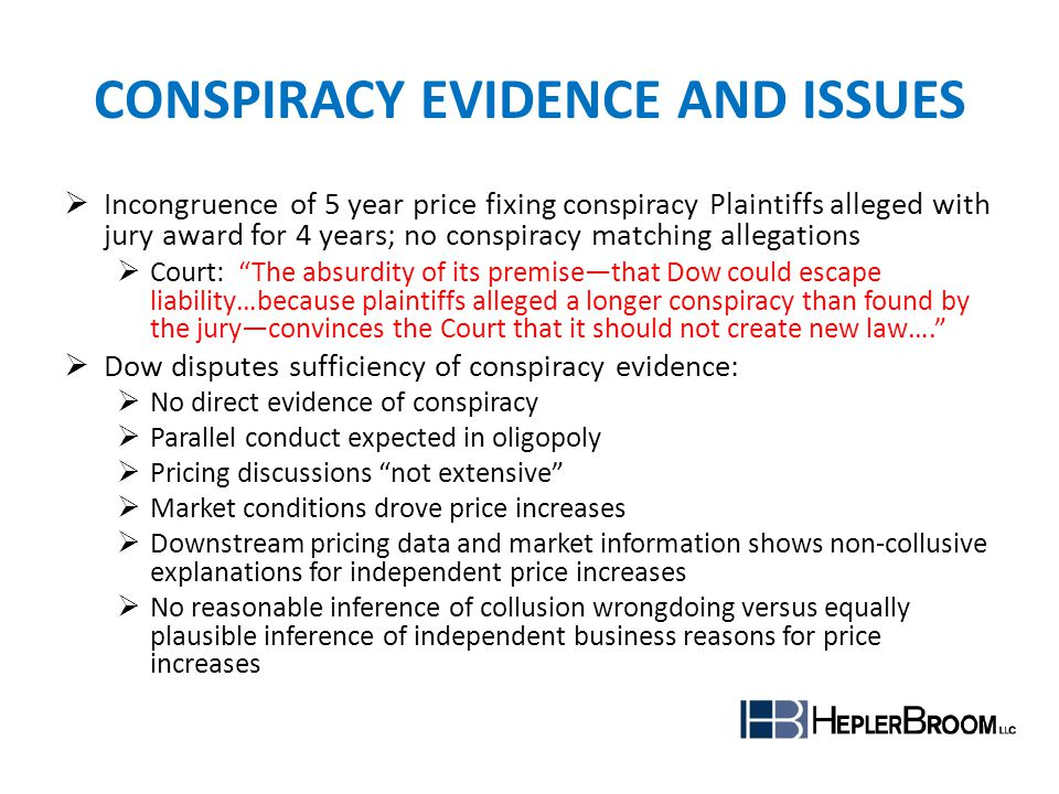 PLAINTIFFS EVIDENCE DIRECT Direct testimony on agreements among subordinate executives Price discussions among executives at functions INDIRECT (Plus Factors) Parallel, lockstep conduct in price announcements and increases Communications at or near time of price increases and releases Pricing control effective Efforts to maintain secrecy of pricing communications Acts contrary to self interest Oligopoly structure Expert opinion on supracompetitive prices and enforcement mechanisms The totality of the evidence was sufficient to tip the scales beyond evidence that could reasonably be consistent with competitive behavior.