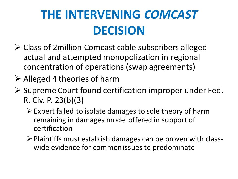 THE CLASS CERTIFICATION ISSUES Dows Comcast argument Plaintiffs expert could not does not directly link price increases to anticompetitive conduct Jury rejected damage model from same expert (James McClave) in Comcast McClave multiple regression model estimated damages: 1999 to 2003 Jury found no injury prior to 2000 Focus on Rule 23(b)(3) requirements for rigorous analysis versus relaxed burden on damages/injury once some fact of injury is shown at trial McClave theory based on multiple theories (price fixing, market & customer allocation) while only one was tried Comcast offers powerful confirmation that the class in this case should be decertified.