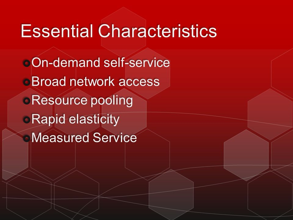 Essential Characteristics On-demand self-service Broad network access Resource pooling Rapid elasticity Measured Service On-demand self-service Broad network access Resource pooling Rapid elasticity Measured Service