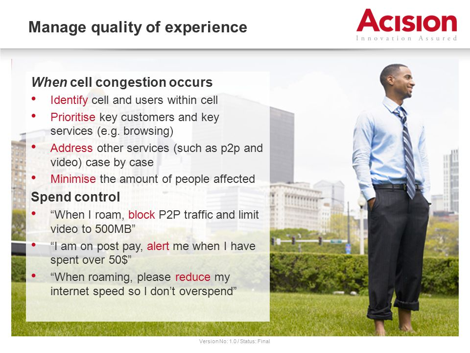Version No: 1.0 / Status: Final Manage quality of experience When cell congestion occurs Identify cell and users within cell Prioritise key customers and key services (e.g.