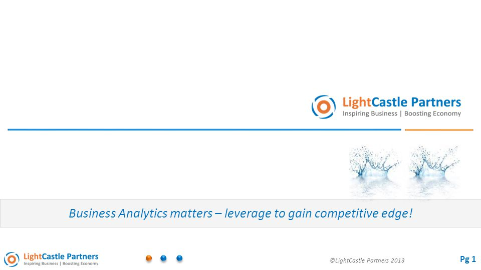 ©LightCastle Partners 2013 Business Analytics matters – leverage to gain competitive edge! Pg 1