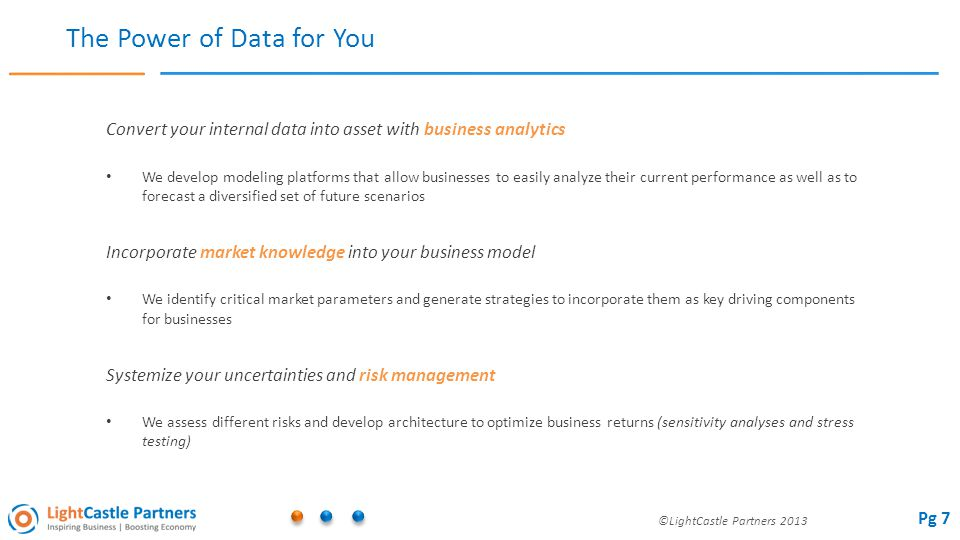 ©LightCastle Partners 2013 The Power of Data for You Convert your internal data into asset with business analytics We develop modeling platforms that allow businesses to easily analyze their current performance as well as to forecast a diversified set of future scenarios Incorporate market knowledge into your business model We identify critical market parameters and generate strategies to incorporate them as key driving components for businesses Systemize your uncertainties and risk management We assess different risks and develop architecture to optimize business returns (sensitivity analyses and stress testing) Pg 7
