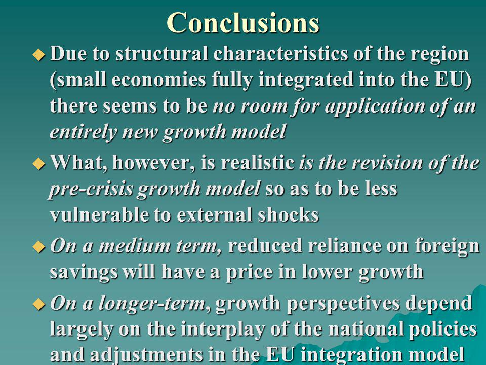Conclusions Due to structural characteristics of the region (small economies fully integrated into the EU) there seems to be no room for application of an entirely new growth model Due to structural characteristics of the region (small economies fully integrated into the EU) there seems to be no room for application of an entirely new growth model What, however, is realistic is the revision of the pre-crisis growth model so as to be less vulnerable to external shocks What, however, is realistic is the revision of the pre-crisis growth model so as to be less vulnerable to external shocks On a medium term, reduced reliance on foreign savings will have a price in lower growth On a medium term, reduced reliance on foreign savings will have a price in lower growth On a longer-term, growth perspectives depend largely on the interplay of the national policies and adjustments in the EU integration model On a longer-term, growth perspectives depend largely on the interplay of the national policies and adjustments in the EU integration model