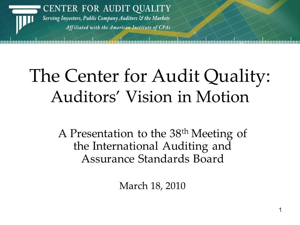 The Center for Audit Quality: Auditors Vision in Motion A Presentation to the 38 th Meeting of the International Auditing and Assurance Standards Board March 18, 2010 1