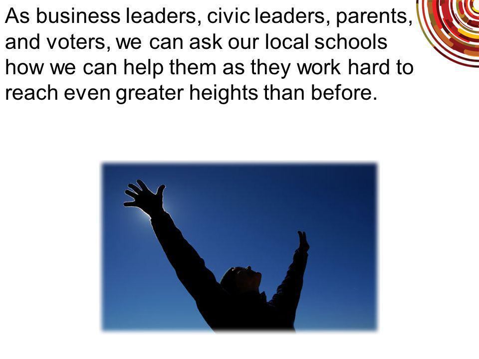 As business leaders, civic leaders, parents, and voters, we can ask our local schools how we can help them as they work hard to reach even greater heights than before.
