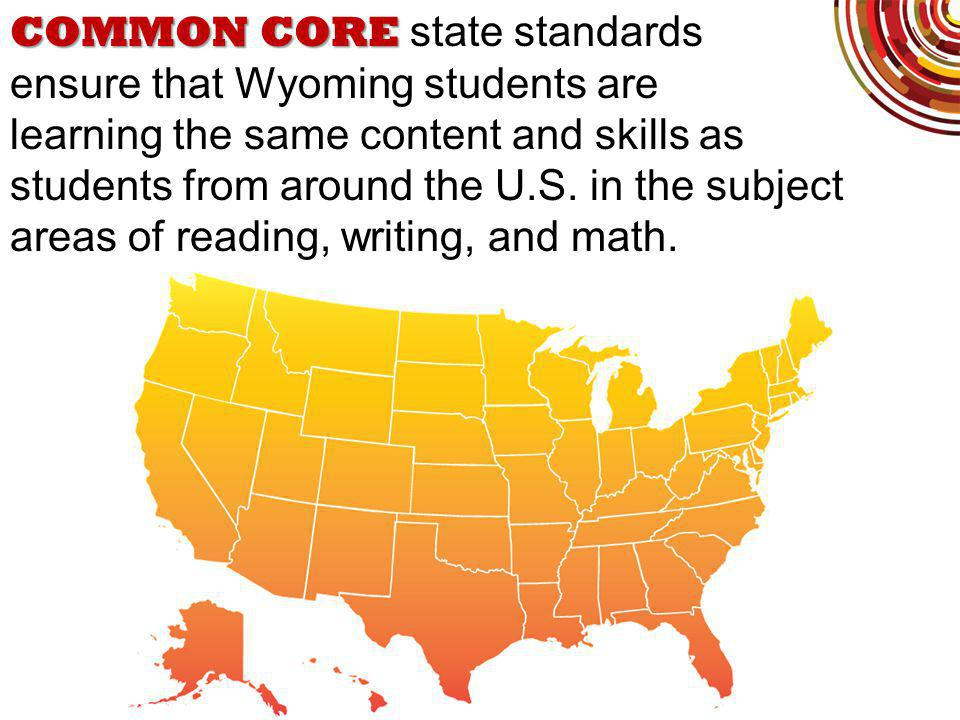 COMMON CORE COMMON CORE state standards ensure that Wyoming students are learning the same content and skills as students from around the U.S.