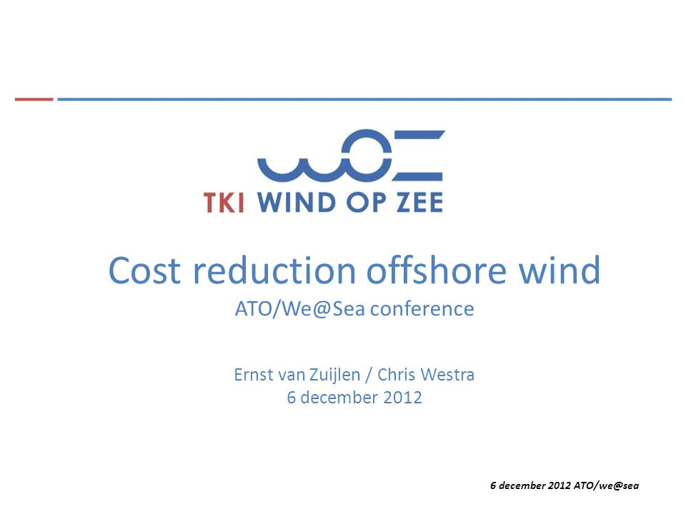 6 december 2012 ATO/we@sea Dutch cost reduction policy options Measures to be taken by the government: Socialisation of the offshore grid Long term stable policy Optimised regulatory framework Risk sharing (finance) More space available close to the shore (Hollandse kust)