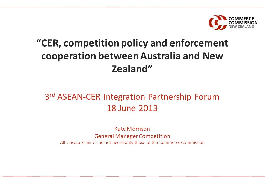 3 rd ASEAN-CER Integration Partnership Forum 18 June 2013 Kate Morrison General Manager Competition All views are mine and not necessarily those of the Commerce Commission CER, competition policy and enforcement cooperation between Australia and New Zealand