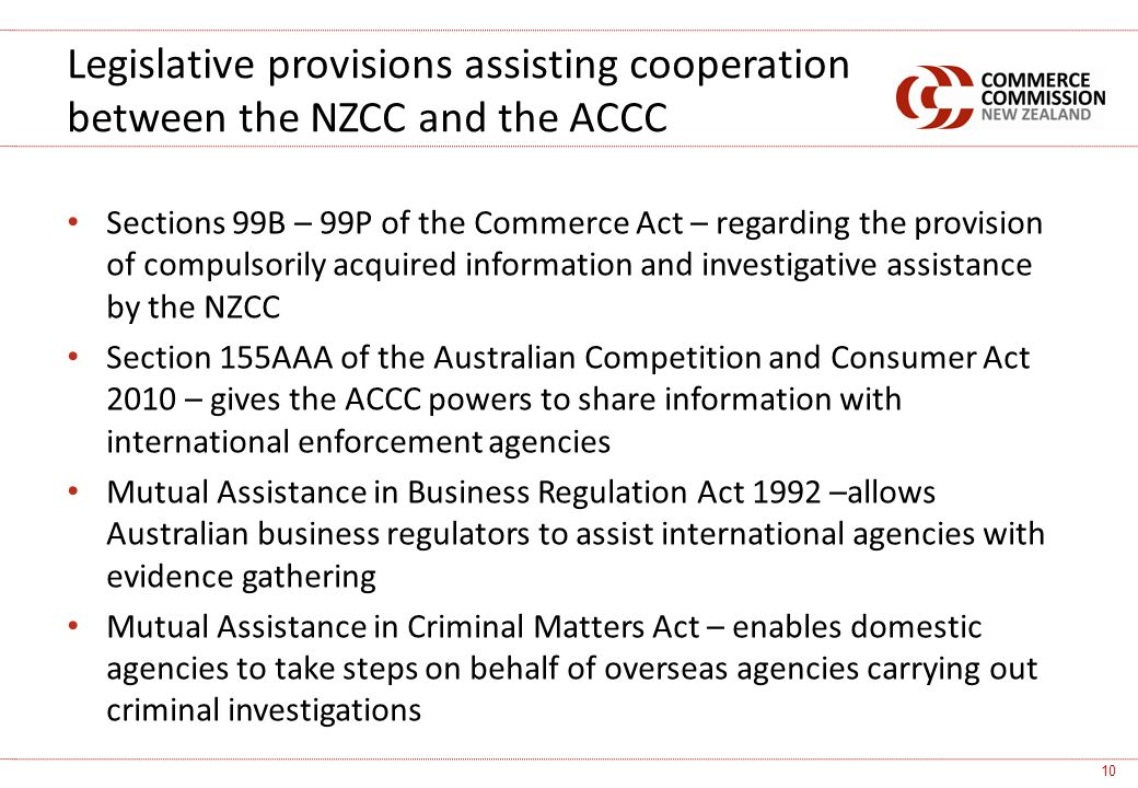 Sections 99B – 99P of the Commerce Act – regarding the provision of compulsorily acquired information and investigative assistance by the NZCC Section 155AAA of the Australian Competition and Consumer Act 2010 – gives the ACCC powers to share information with international enforcement agencies Mutual Assistance in Business Regulation Act 1992 –allows Australian business regulators to assist international agencies with evidence gathering Mutual Assistance in Criminal Matters Act – enables domestic agencies to take steps on behalf of overseas agencies carrying out criminal investigations Legislative provisions assisting cooperation between the NZCC and the ACCC 10