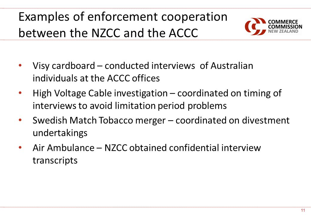 Visy cardboard – conducted interviews of Australian individuals at the ACCC offices High Voltage Cable investigation – coordinated on timing of interviews to avoid limitation period problems Swedish Match Tobacco merger – coordinated on divestment undertakings Air Ambulance – NZCC obtained confidential interview transcripts Examples of enforcement cooperation between the NZCC and the ACCC 11
