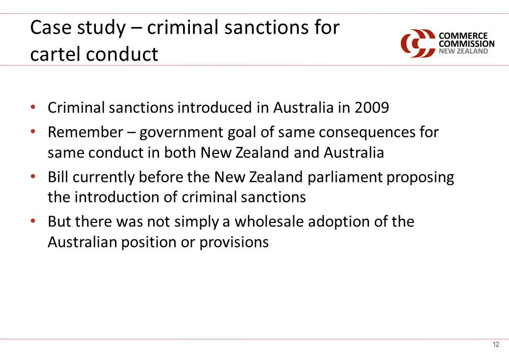 Criminal sanctions introduced in Australia in 2009 Remember – government goal of same consequences for same conduct in both New Zealand and Australia Bill currently before the New Zealand parliament proposing the introduction of criminal sanctions But there was not simply a wholesale adoption of the Australian position or provisions Case study – criminal sanctions for cartel conduct 12