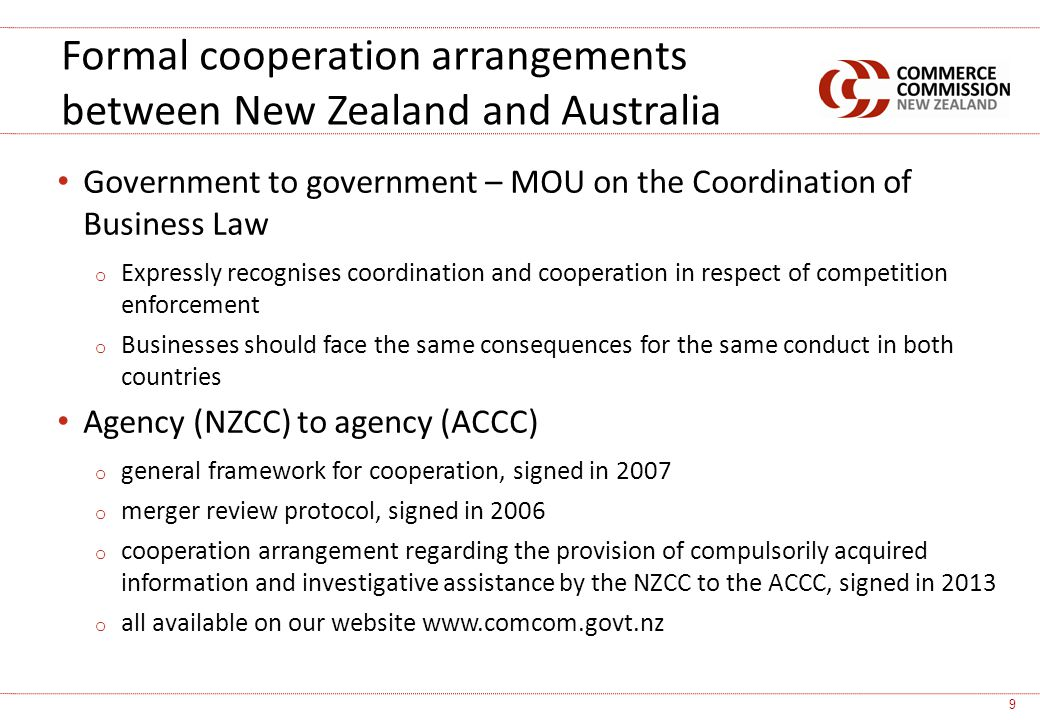 Government to government – MOU on the Coordination of Business Law o Expressly recognises coordination and cooperation in respect of competition enforcement o Businesses should face the same consequences for the same conduct in both countries Agency (NZCC) to agency (ACCC) o general framework for cooperation, signed in 2007 o merger review protocol, signed in 2006 o cooperation arrangement regarding the provision of compulsorily acquired information and investigative assistance by the NZCC to the ACCC, signed in 2013 o all available on our website   Formal cooperation arrangements between New Zealand and Australia 9