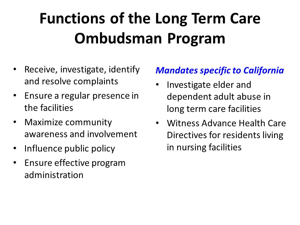 Functions of the Long Term Care Ombudsman Program Receive, investigate, identify and resolve complaints Ensure a regular presence in the facilities Maximize community awareness and involvement Influence public policy Ensure effective program administration Mandates specific to California Investigate elder and dependent adult abuse in long term care facilities Witness Advance Health Care Directives for residents living in nursing facilities
