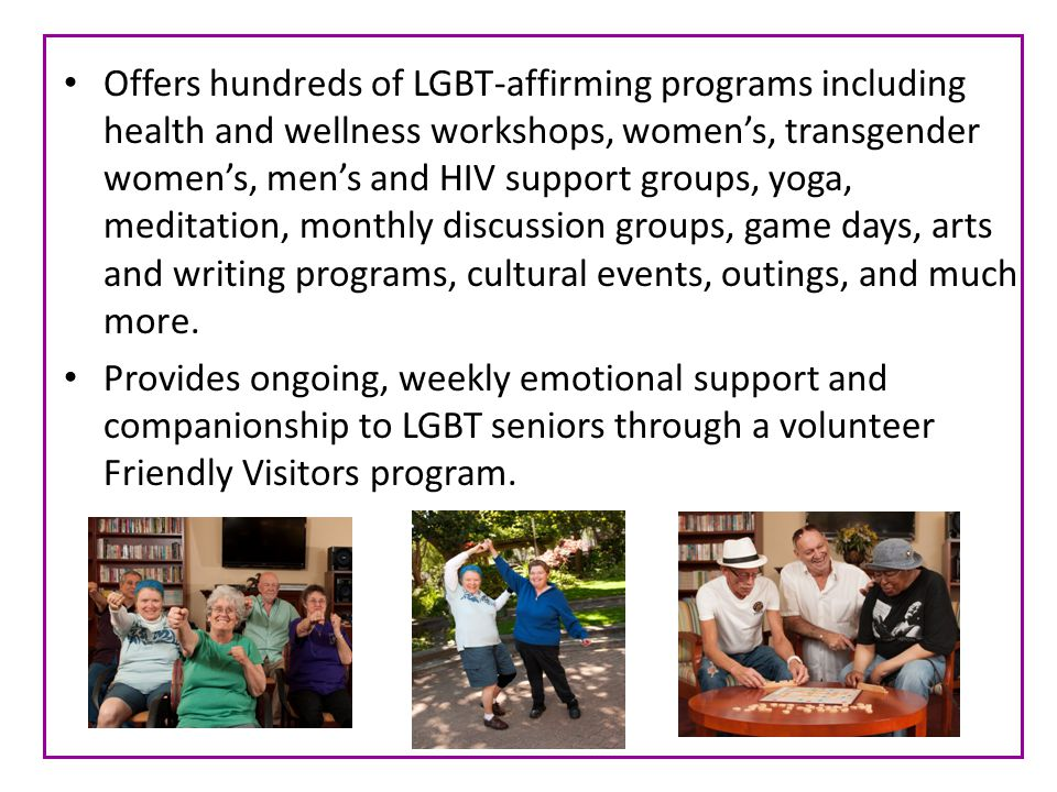 Offers hundreds of LGBT-affirming programs including health and wellness workshops, womens, transgender womens, mens and HIV support groups, yoga, meditation, monthly discussion groups, game days, arts and writing programs, cultural events, outings, and much more.