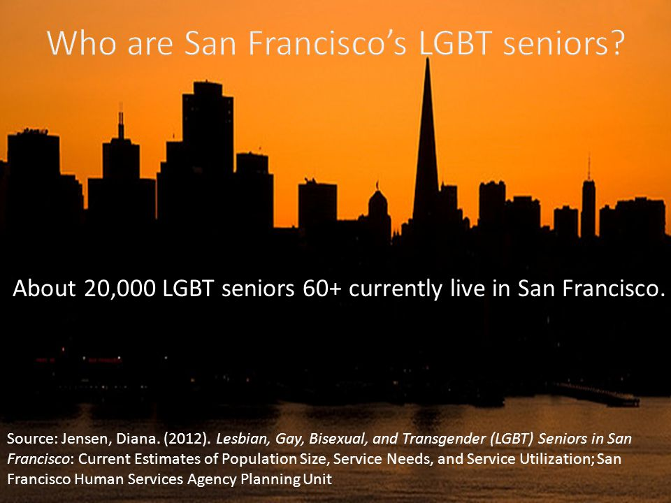 About 20,000 LGBT seniors 60+ currently live in San Francisco.