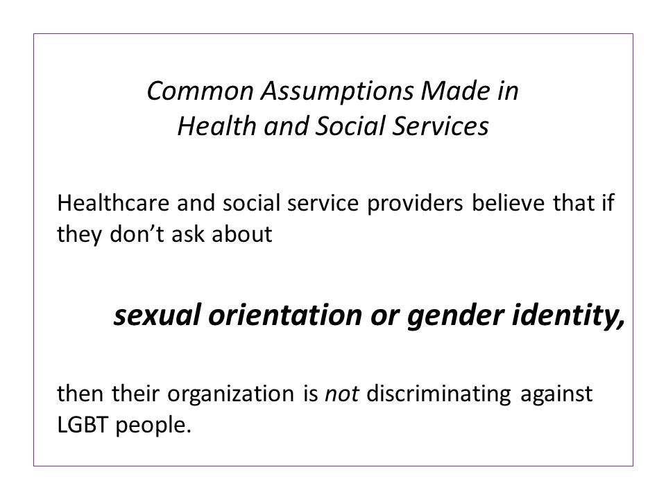 Common Assumptions Made in Health and Social Services Because our culture tends to desexualize all older adults, providers may think, why does it matter if an older adult is LGBT?
