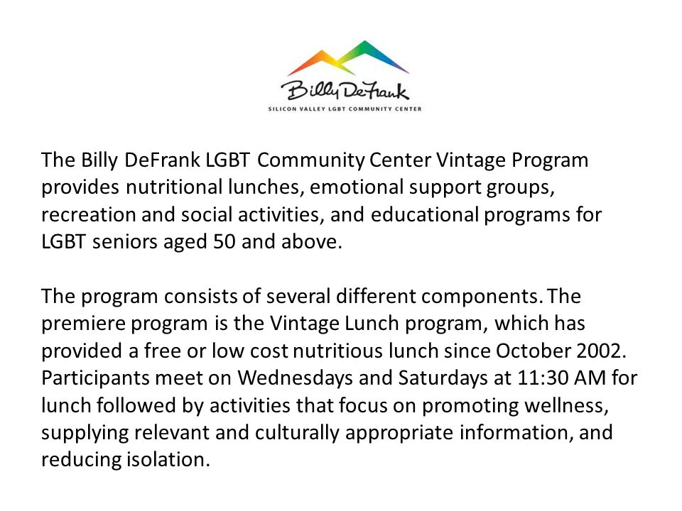 The Billy DeFrank LGBT Community Center Vintage Program provides nutritional lunches, emotional support groups, recreation and social activities, and educational programs for LGBT seniors aged 50 and above.