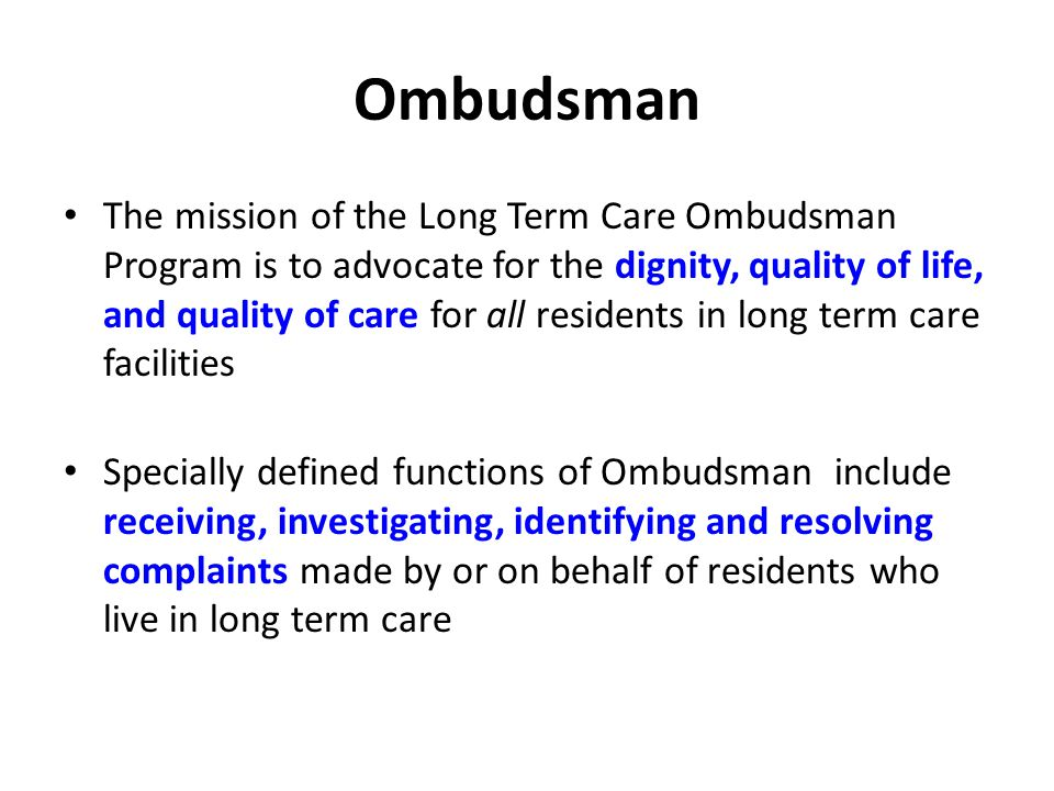 Ombudsman The mission of the Long Term Care Ombudsman Program is to advocate for the dignity, quality of life, and quality of care for all residents in long term care facilities Specially defined functions of Ombudsman include receiving, investigating, identifying and resolving complaints made by or on behalf of residents who live in long term care