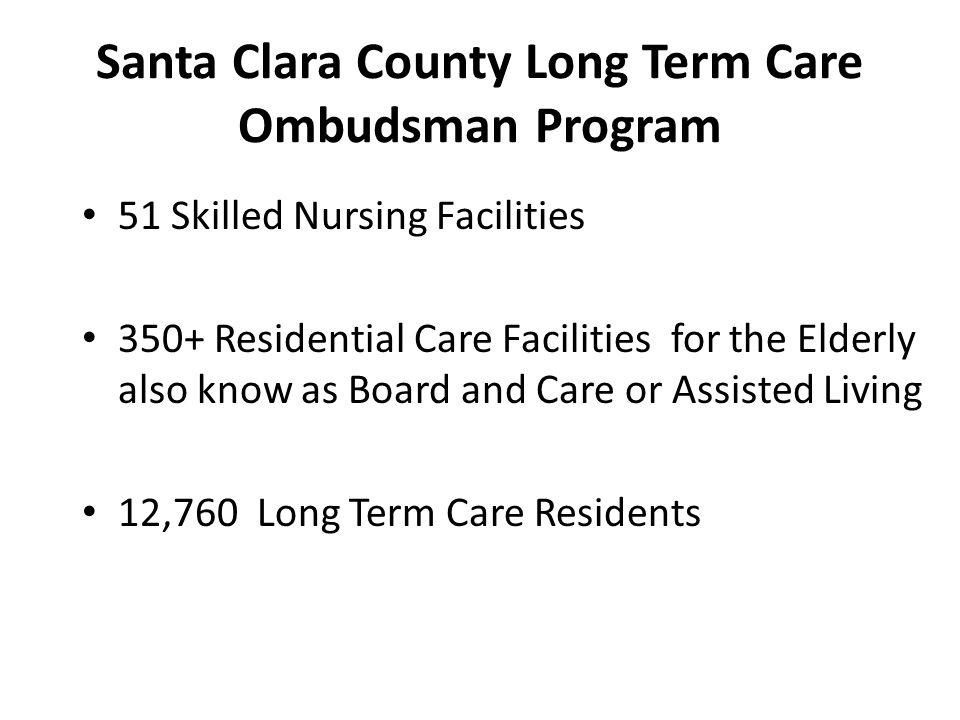 Program Statistics FY 12/13 Face to Face contact/interviews with 12,760 residents Conducted 3,222 facility site visits Investigated 1,714 formal complaints Witnessed 128 Advance Health Care Directives Benefited from 7,372 hours of service by volunteers