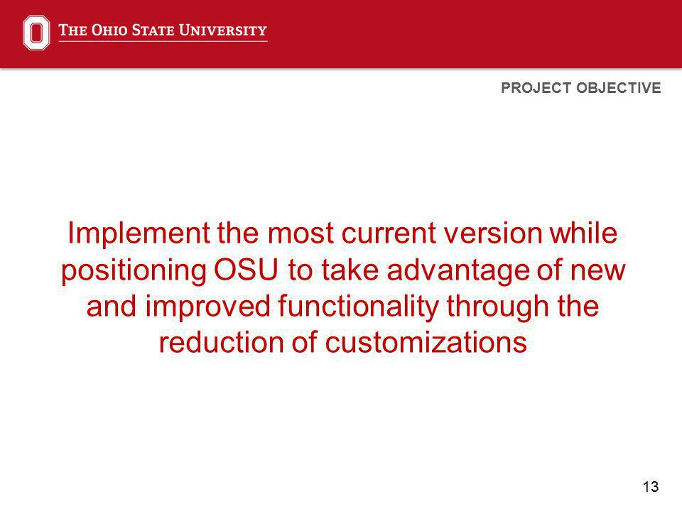 13 Implement the most current version while positioning OSU to take advantage of new and improved functionality through the reduction of customizations PROJECT OBJECTIVE