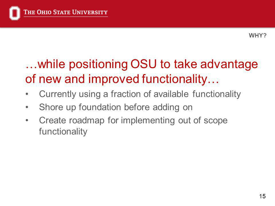 15 …while positioning OSU to take advantage of new and improved functionality… Currently using a fraction of available functionality Shore up foundation before adding on Create roadmap for implementing out of scope functionality WHY?