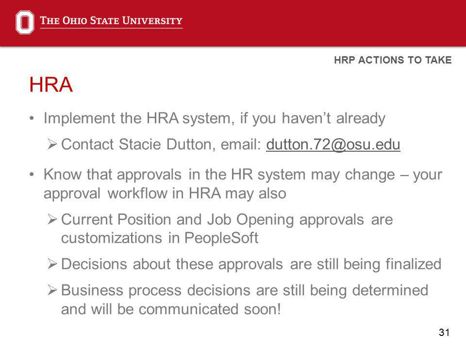 31 HRA Implement the HRA system, if you havent already Contact Stacie Dutton, email: dutton.72@osu.edudutton.72@osu.edu Know that approvals in the HR system may change – your approval workflow in HRA may also Current Position and Job Opening approvals are customizations in PeopleSoft Decisions about these approvals are still being finalized Business process decisions are still being determined and will be communicated soon.