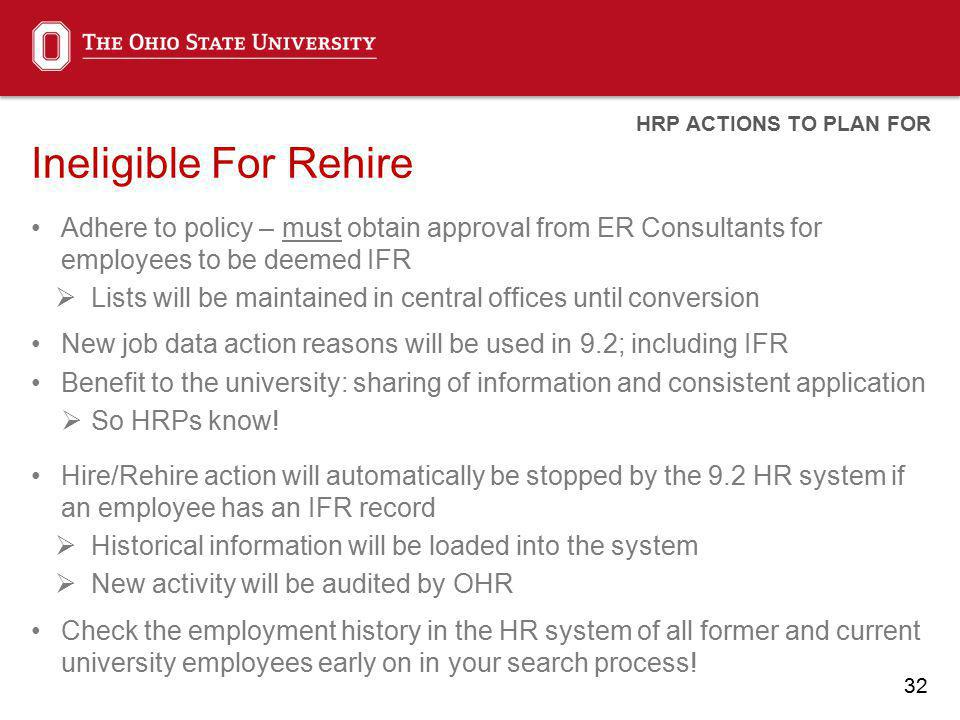 32 Ineligible For Rehire Adhere to policy – must obtain approval from ER Consultants for employees to be deemed IFR Lists will be maintained in central offices until conversion New job data action reasons will be used in 9.2; including IFR Benefit to the university: sharing of information and consistent application So HRPs know.