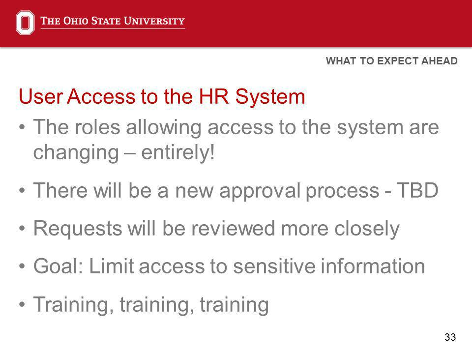 33 User Access to the HR System The roles allowing access to the system are changing – entirely! There will be a new approval process - TBD Requests w