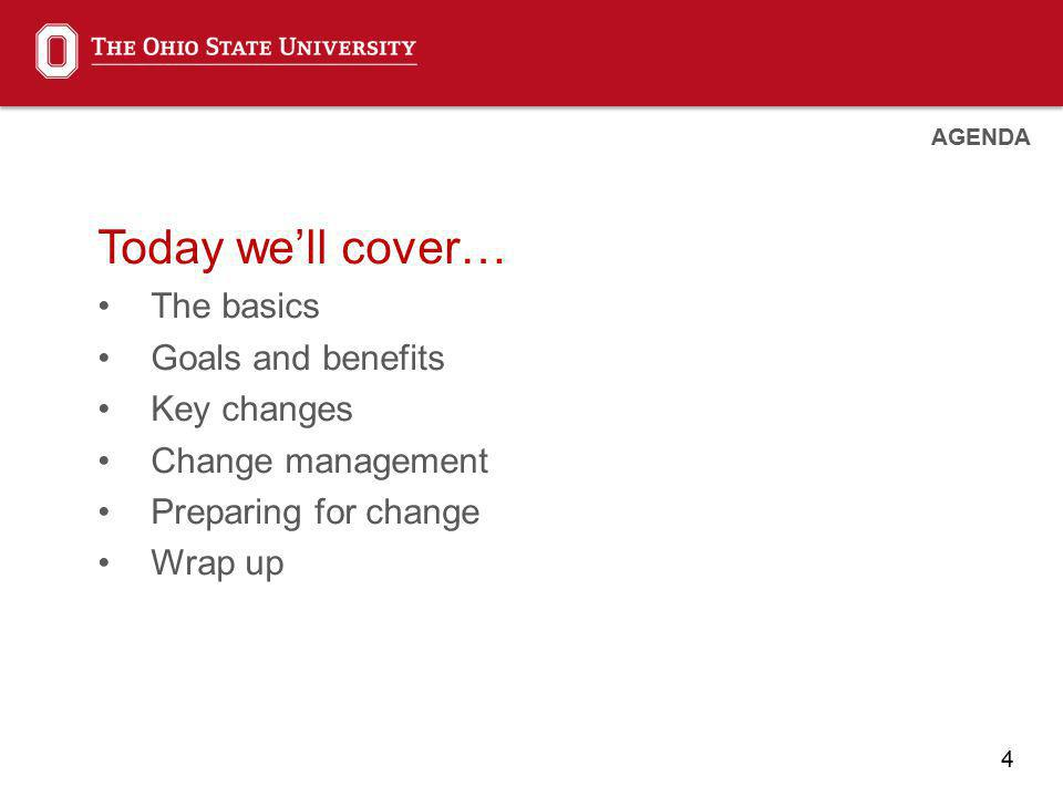 4 Today well cover… The basics Goals and benefits Key changes Change management Preparing for change Wrap up AGENDA